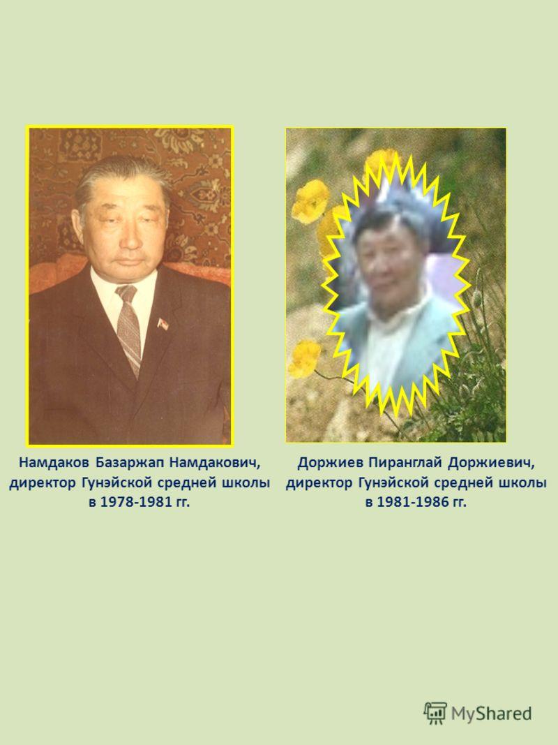 Намдаков Базаржап Намдакович, директор Гунэйской средней школы в 1978-1981 гг. Доржиев Пиранглай Доржиевич, директор Гунэйской средней школы в 1981-1986 гг.