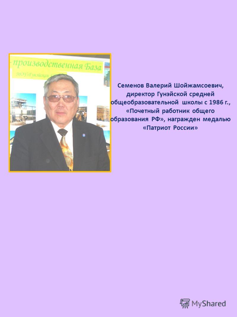 Семенов Валерий Шойжамсоевич, директор Гунэйской средней общеобразовательной школы с 1986 г., «Почетный работник общего образования РФ», награжден медалью «Патриот России»