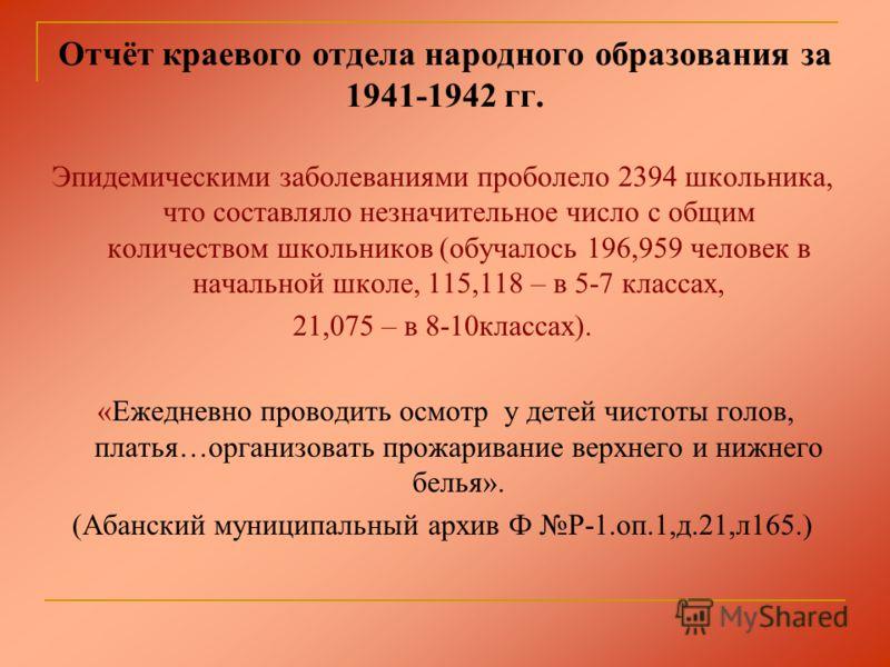 Отчёт краевого отдела народного образования за 1941-1942 гг. Эпидемическими заболеваниями проболело 2394 школьника, что составляло незначительное число с общим количеством школьников (обучалось 196,959 человек в начальной школе, 115,118 – в 5-7 класс