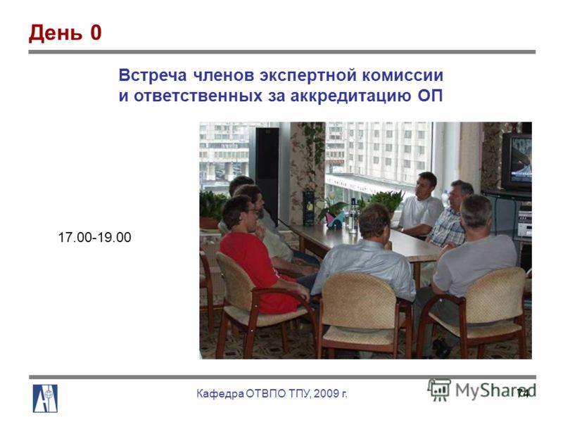 74 Встреча членов экспертной комиссии и ответственных за аккредитацию ОП 17.00-19.00 День 0 Кафедра ОТВПО ТПУ, 2009 г.