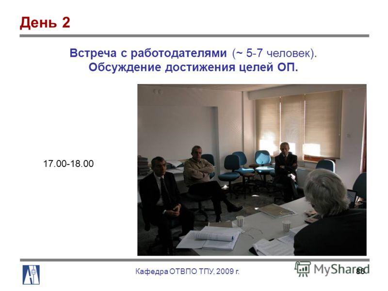 86 17.00-18.00 Встреча с работодателями (~ 5-7 человек). Обсуждение достижения целей ОП. День 2 Кафедра ОТВПО ТПУ, 2009 г.