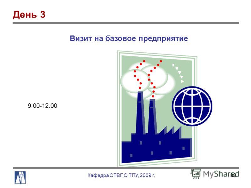 88 9.00-12.00 Визит на базовое предприятие День 3 Кафедра ОТВПО ТПУ, 2009 г.