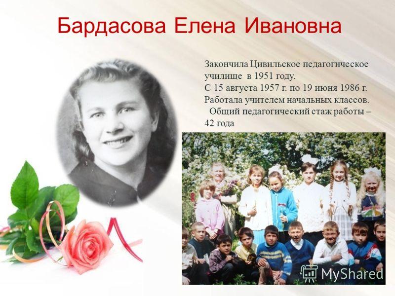 Бардасова Елена Ивановна Закончила Цивильское педагогическое училище в 1951 году. С 15 августа 1957 г. по 19 июня 1986 г. Работала учителем начальных классов. Общий педагогический стаж работы – 42 года