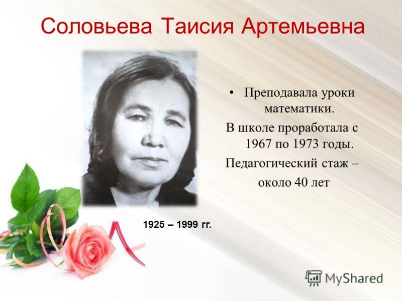 Соловьева Таисия Артемьевна Преподавала уроки математики. В школе проработала с 1967 по 1973 годы. Педагогический стаж – около 40 лет 1925 – 1999 гг.