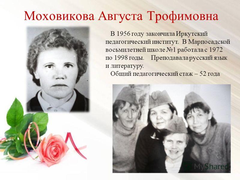 Моховикова Августа Трофимовна В 1956 году закончила Иркутский педагогический институт. В Марпосадской восьмилетней школе 1 работала с 1972 по 1998 годы. Преподавала русский язык и литературу. Общий педагогический стаж – 52 года