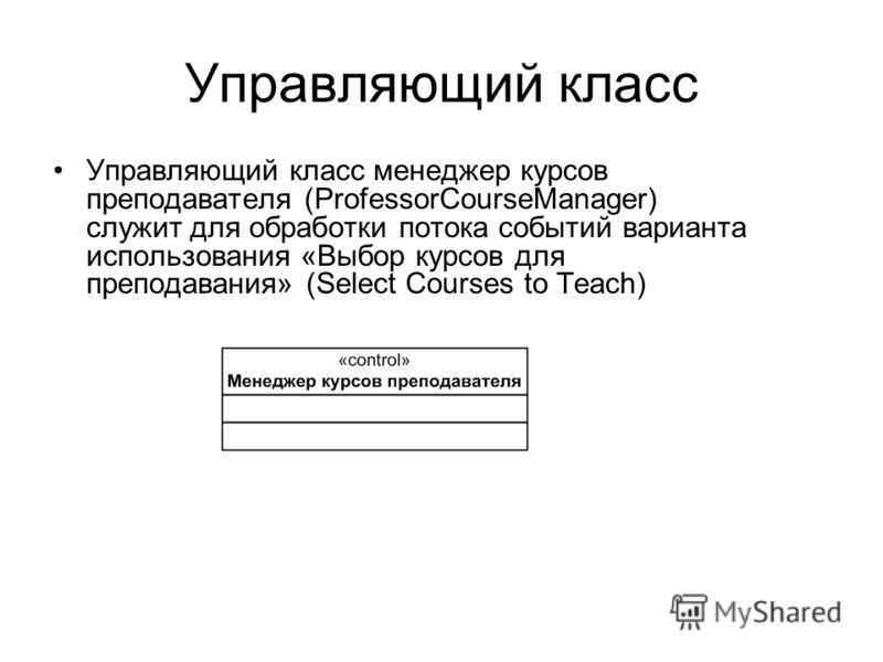 Управляющий класс Управляющий класс менеджер курсов преподавателя (ProfessorCourseManager) служит для обработки потока событий варианта использования «Выбор курсов для преподавания» (Select Courses to Teach)