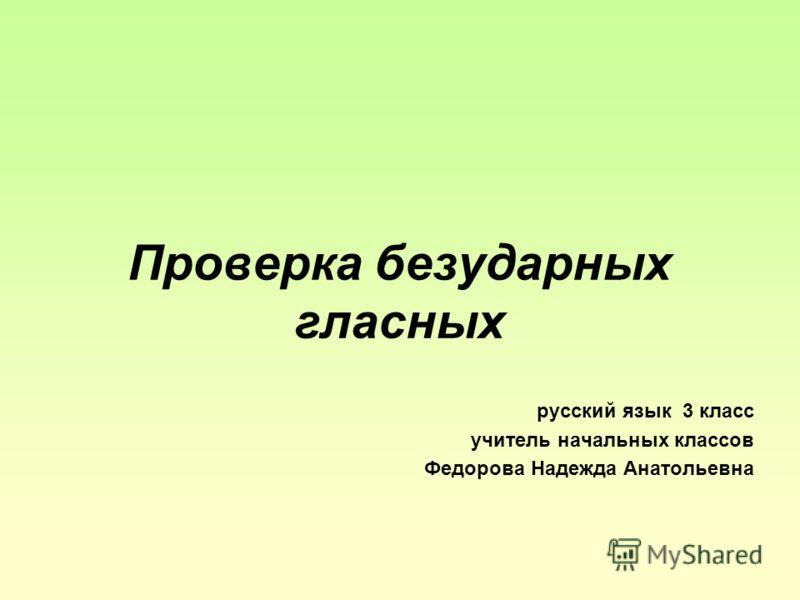 Проверка безударных гласных русский язык 3 класс учитель начальных классов Федорова Надежда Анатольевна