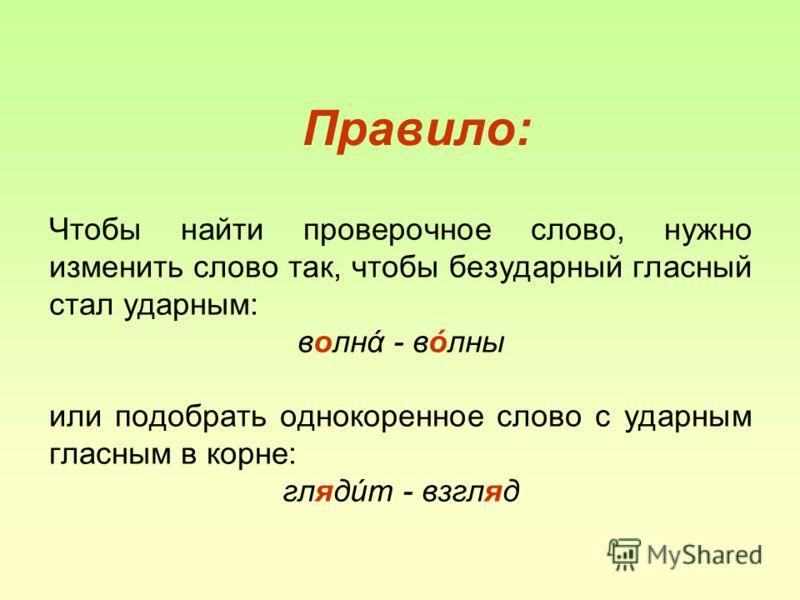 Правило: Чтобы найти проверочное слово, нужно изменить слово так, чтобы безударный гласный стал ударным: волнά - вόлны или подобрать однокоренное слово с ударным гласным в корне: глядúт - взгляд