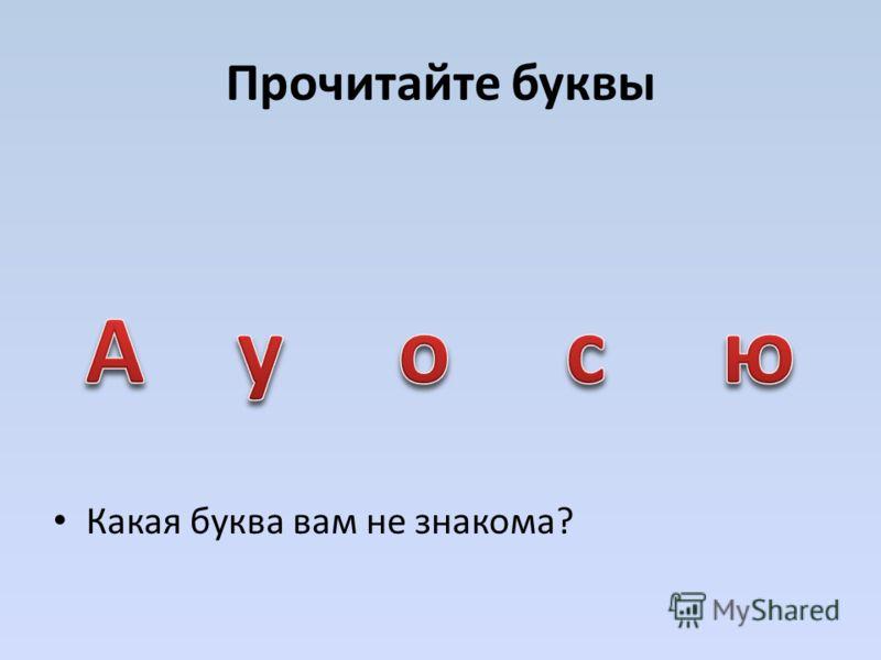 Прочитайте буквы Какая буква вам не знакома?