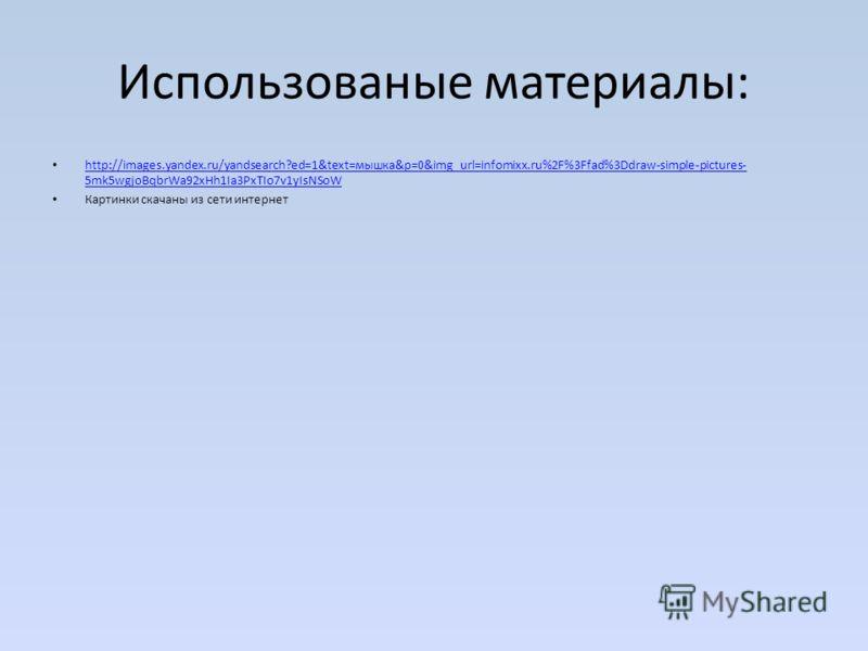 Использованые материалы: http://images.yandex.ru/yandsearch?ed=1&text=мышка&p=0&img_url=infomixx.ru%2F%3Ffad%3Ddraw-simple-pictures- 5mk5wgjoBqbrWa92xHh1Ia3PxTIo7v1yIsNSoW http://images.yandex.ru/yandsearch?ed=1&text=мышка&p=0&img_url=infomixx.ru%2F%