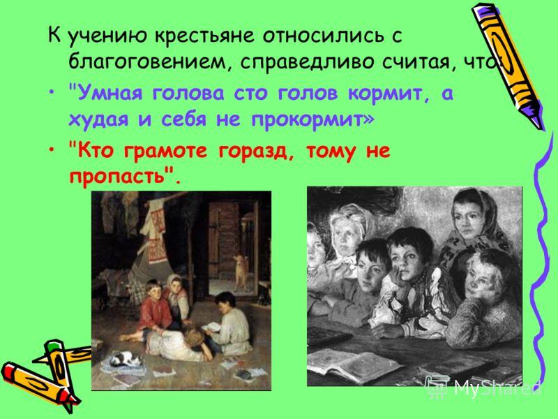 К учению крестьяне относились с благоговением, справедливо считая, что: Умная голова сто голов кормит, а худая и себя не прокормит» Кто грамоте горазд, тому не пропасть.