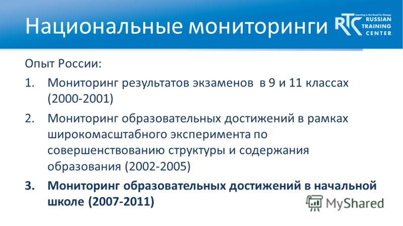 Опыт России: 1.Мониторинг результатов экзаменов в 9 и 11 классах (2000-2001) 2.Мониторинг образовательных достижений в рамках широкомасштабного эксперимента по совершенствованию структуры и содержания образования (2002-2005) 3.Мониторинг образователь