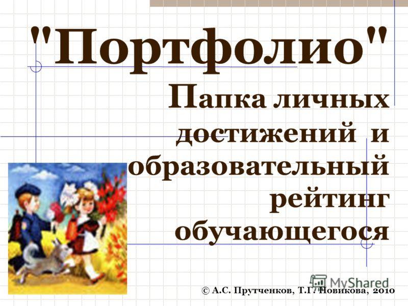 Портфолио П апка личных достижений и образовательный рейтинг обучающегося © А.С. Прутченков, Т.Г. Новикова, 2010