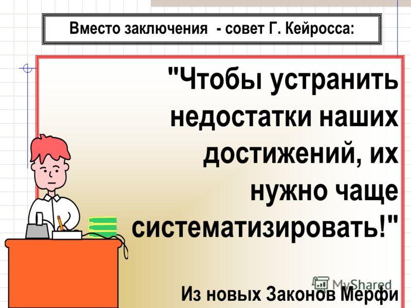 Вместо заключения - совет Г. Кейросса: Чтобы устранить недостатки наших достижений, их нужно чаще систематизировать! Из новых Законов Мерфи