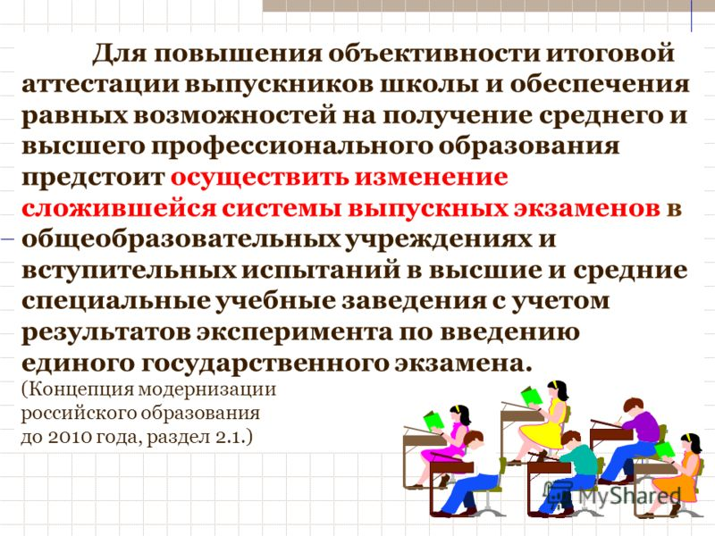 Для повышения объективности итоговой аттестации выпускников школы и обеспечения равных возможностей на получение среднего и высшего профессионального образования предстоит осуществить изменение сложившейся системы выпускных экзаменов в общеобразовате