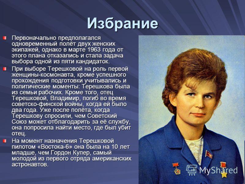 Избрание Первоначально предполагался одновременный полёт двух женских экипажей, однако в марте 1963 года от этого плана отказались и стала задача выбора одной из пяти кандидаток. При выборе Терешковой на роль первой женщины-космонавта, кроме успешног