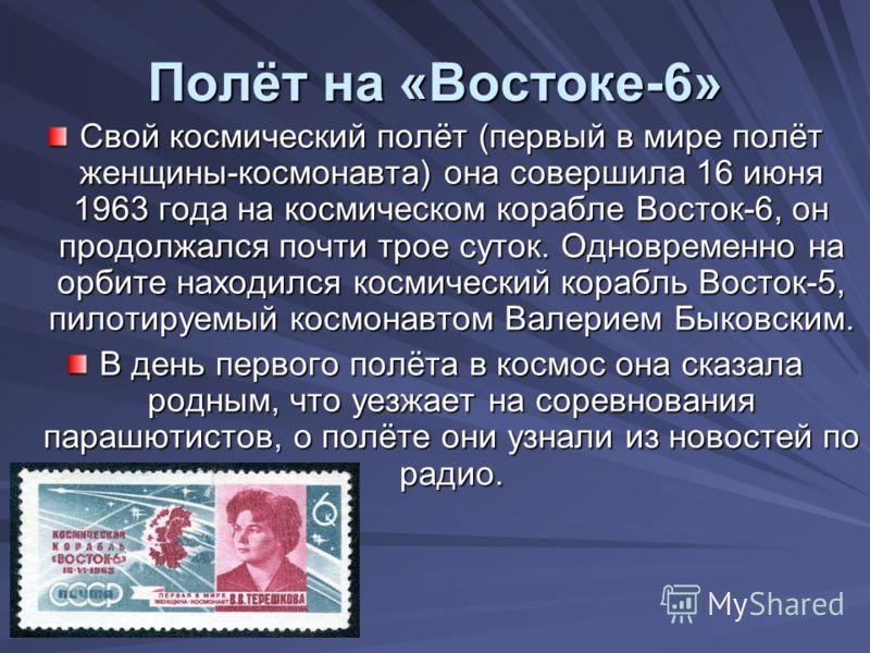 Полёт на «Востоке-6» Свой космический полёт (первый в мире полёт женщины-космонавта) она совершила 16 июня 1963 года на космическом корабле Восток-6, он продолжался почти трое суток. Одновременно на орбите находился космический корабль Восток-5, пило