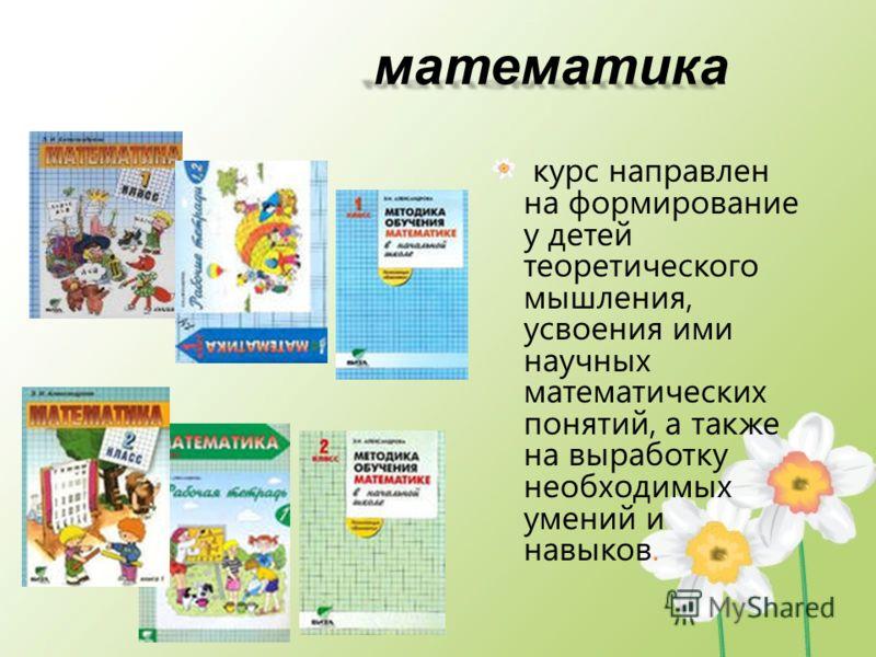 математика математика курс направлен на формирование у детей теоретического мышления, усвоения ими научных математических понятий, а также на выработку необходимых умений и навыков.