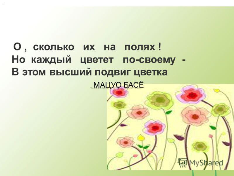. МАЦУО БАСЁ МАЦУО БАСЁ О, сколько их на полях ! Но каждый цветет по-своему - В этом высший подвиг цветка