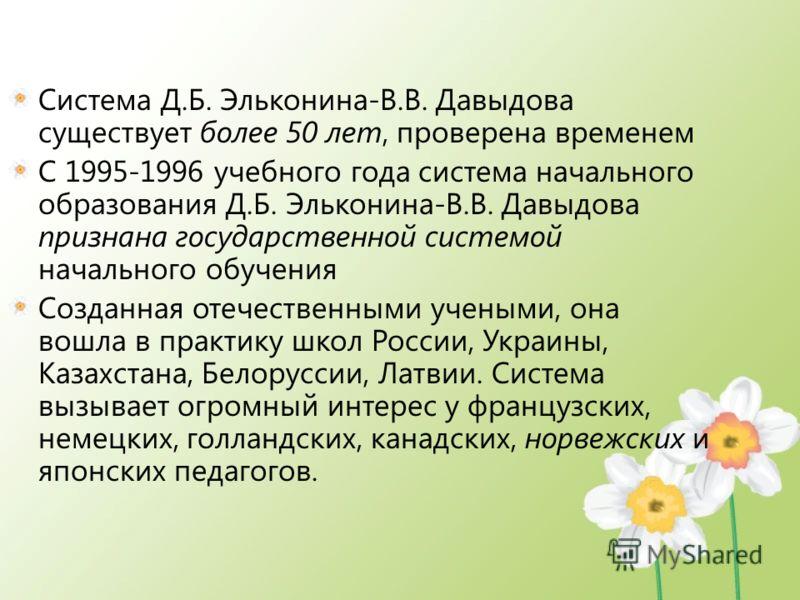 Система Д.Б. Эльконина-В.В. Давыдова существует более 50 лет, проверена временем С 1995-1996 учебного года система начального образования Д.Б. Эльконина-В.В. Давыдова признана государственной системой начального обучения Созданная отечественными учен
