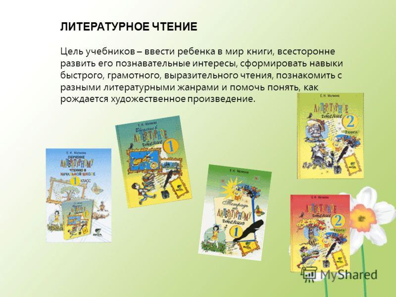ЛИТЕРАТУРНОЕ ЧТЕНИЕ Цель учебников – ввести ребенка в мир книги, всесторонне развить его познавательные интересы, сформировать навыки быстрого, грамотного, выразительного чтения, познакомить с разными литературными жанрами и помочь понять, как рождае