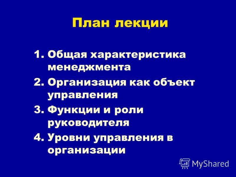План лекции 1.Общая характеристика менеджмента 2.Организация как объект управления 3.Функции и роли руководителя 4.Уровни управления в организации