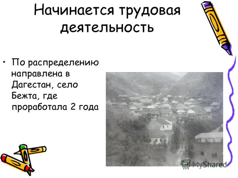 Начинается трудовая деятельность По распределению направлена в Дагестан, село Бежта, где проработала 2 года
