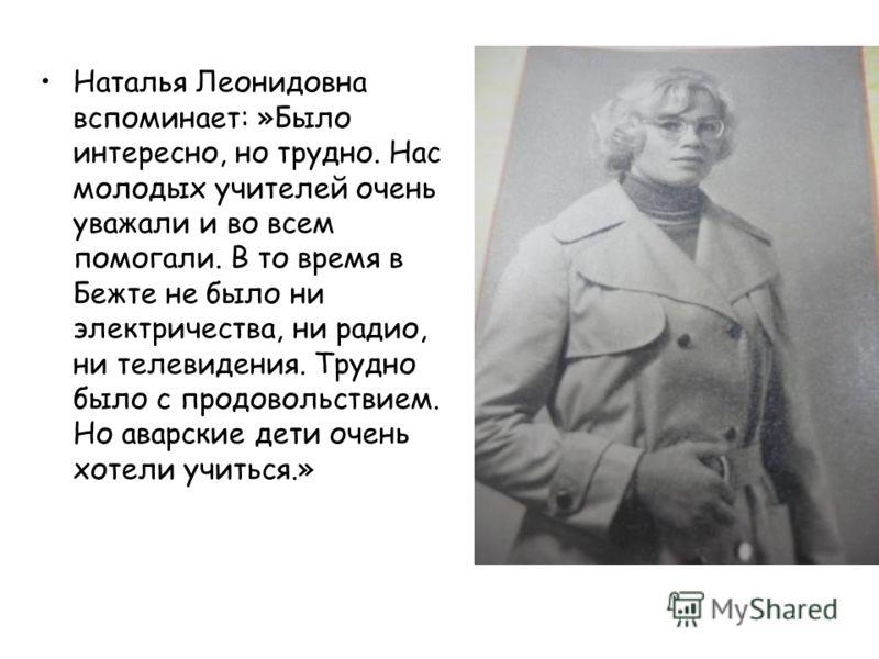 Наталья Леонидовна вспоминает: »Было интересно, но трудно. Нас молодых учителей очень уважали и во всем помогали. В то время в Бежте не было ни электричества, ни радио, ни телевидения. Трудно было с продовольствием. Но аварские дети очень хотели учит