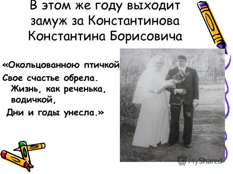В этом же году выходит замуж за Константинова Константина Борисовича «Окольцованною птичкой, Свое счастье обрела. Жизнь, как реченька, водичкой, Дни и годы унесла.»