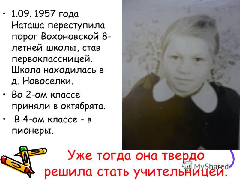 Уже тогда она твердо решила стать учительницей. 1.09. 1957 года Наташа переступила порог Вохоновской 8- летней школы, став первоклассницей. Школа находилась в д. Новоселки. Во 2-ом классе приняли в октябрята. В 4-ом классе - в пионеры.