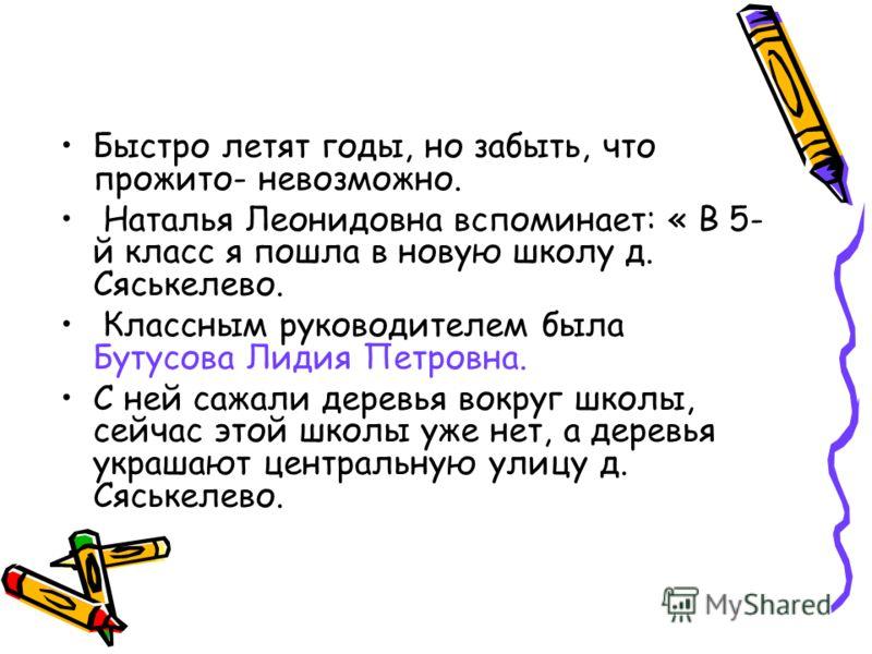 Быстро летят годы, но забыть, что прожито- невозможно. Наталья Леонидовна вспоминает: « В 5- й класс я пошла в новую школу д. Сяськелево. Классным руководителем была Бутусова Лидия Петровна. С ней сажали деревья вокруг школы, сейчас этой школы уже не