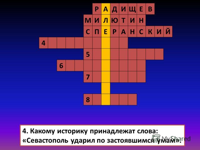 РАДИЩЕВ МИЛЮТИН СПЕРАНСКИЙ 4 5 6 7 8 4. Какому историку принадлежат слова: «Севастополь ударил по застоявшимся умам».