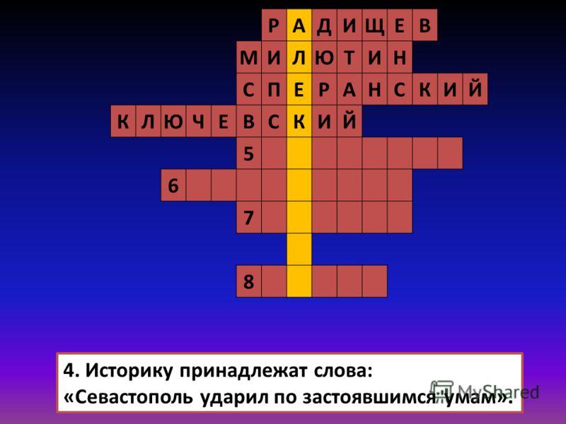 РАДИЩЕВ МИЛЮТИН СПЕРАНСКИЙ КЛЮЧЕВСКИЙ 5 6 7 8 4. Историку принадлежат слова: «Севастополь ударил по застоявшимся умам».