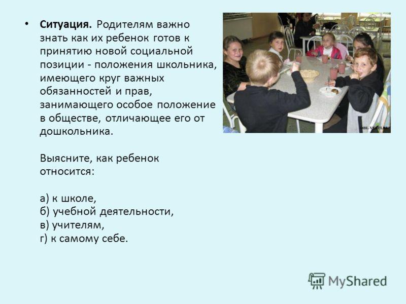 Ситуация. Родителям важно знать как их ребенок готов к принятию новой социальной позиции - положения школьника, имеющего круг важных обязанностей и прав, занимающего особое положение в обществе, отличающее его от дошкольника. Выясните, как ребенок от