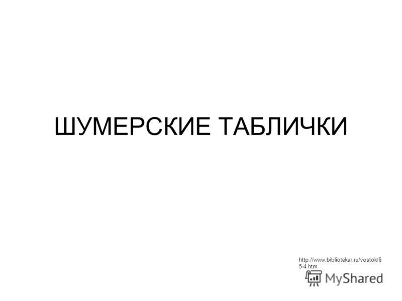 ШУМЕРСКИЕ ТАБЛИЧКИ http://www.bibliotekar.ru/vostok/6 5-4.htm