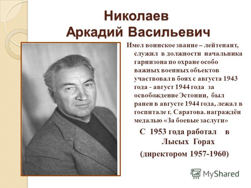 Николаев Аркадий Васильевич Имел воинское звание – лейтенант, служил в должности начальника гарнизона по охране особо важных военных объектов участвовал в боях с августа 1943 года - август 1944 года за освобождение Эстонии, был ранен в августе 1944 г