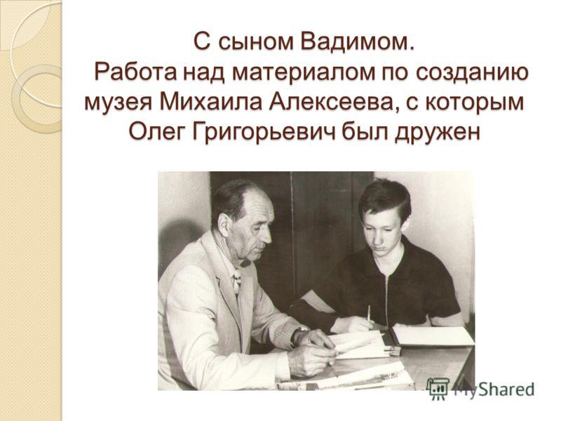 С сыном Вадимом. Работа над материалом по созданию музея Михаила Алексеева, с которым Олег Григорьевич был дружен