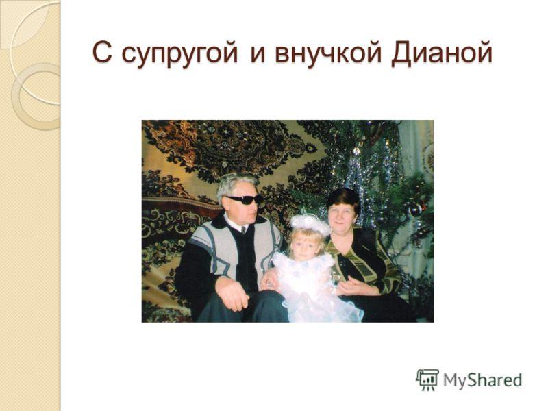 С супругой и внучкой Дианой