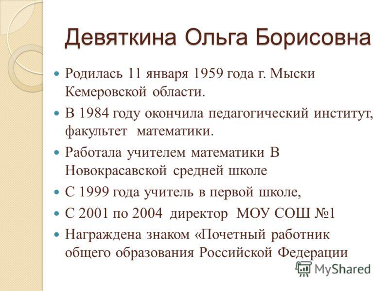 Девяткина Ольга Борисовна Родилась 11 января 1959 года г. Мыски Кемеровской области. В 1984 году окончила педагогический институт, факультет математики. Работала учителем математики В Новокрасавской средней школе С 1999 года учитель в первой школе, С