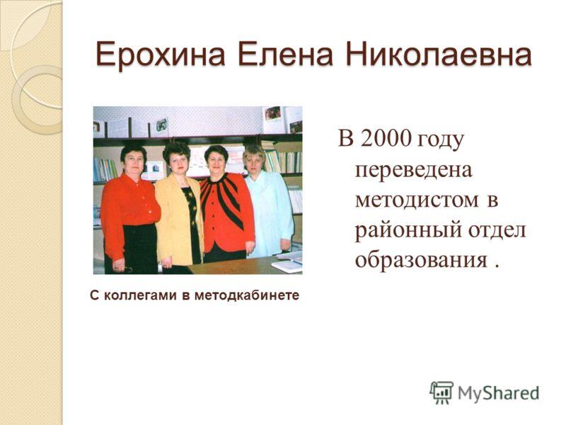 Ерохина Елена Николаевна В 2000 году переведена методистом в районный отдел образования. С коллегами в методкабинете