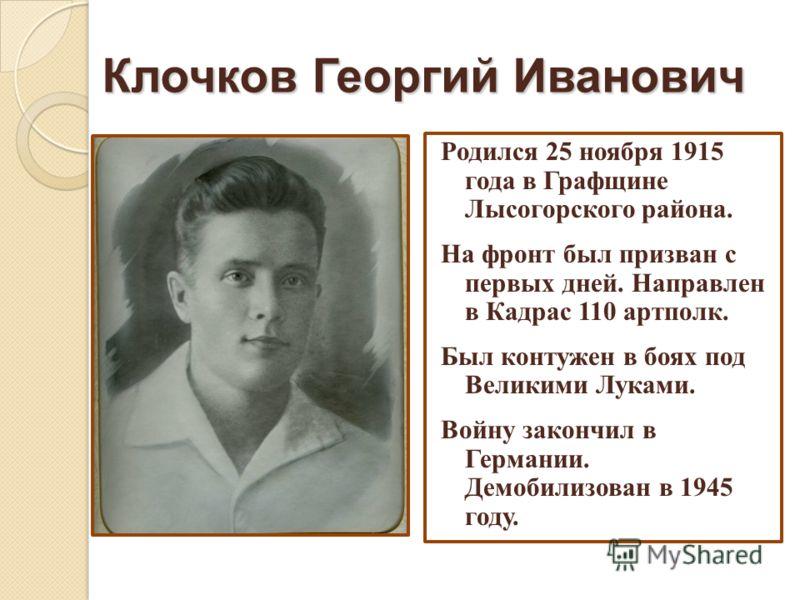 Клочков Георгий Иванович Родился 25 ноября 1915 года в Графщине Лысогорского района. На фронт был призван с первых дней. Направлен в Кадрас 110 артполк. Был контужен в боях под Великими Луками. Войну закончил в Германии. Демобилизован в 1945 году.