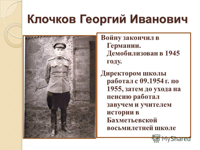 Клочков Георгий Иванович Войну закончил в Германии. Демобилизован в 1945 году. Директором школы работал с 09.1954 г. по 1955, затем до ухода на пенсию работал завучем и учителем истории в Бахметьевской восьмилетней школе