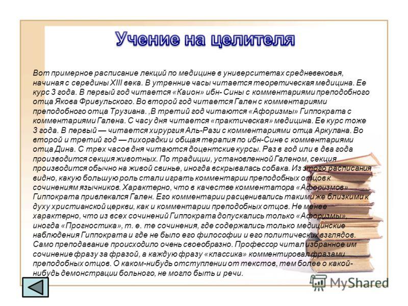Вот примерное расписание лекций по медицине в университетах средневековья, начиная с середины XIII века. В утренние часы читается теоретическая медицина. Ее курс 3 года. В первый год читается «Каион» ибн- Сины с комментариями преподобного отца Якова