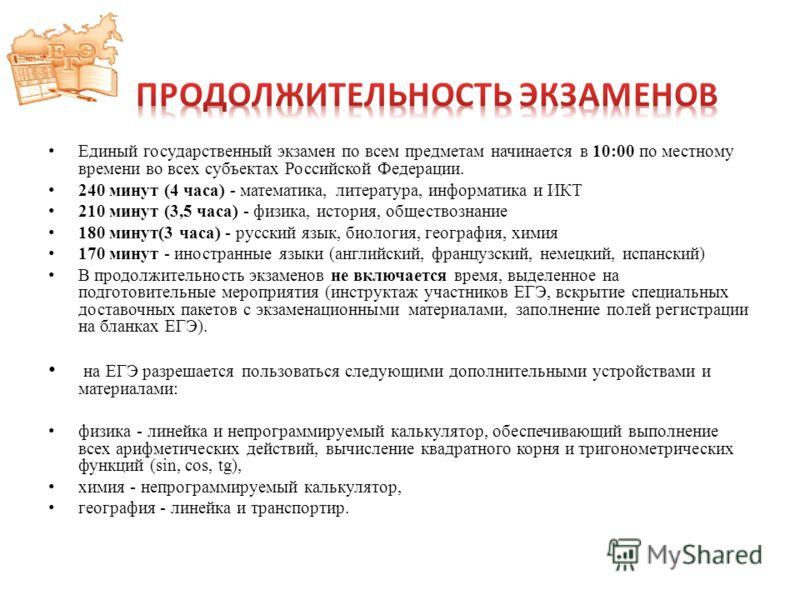 Единый государственный экзамен по всем предметам начинается в 10:00 по местному времени во всех субъектах Российской Федерации. 240 минут (4 часа) - математика, литература, информатика и ИКТ 210 минут (3,5 часа) - физика, история, обществознание 180