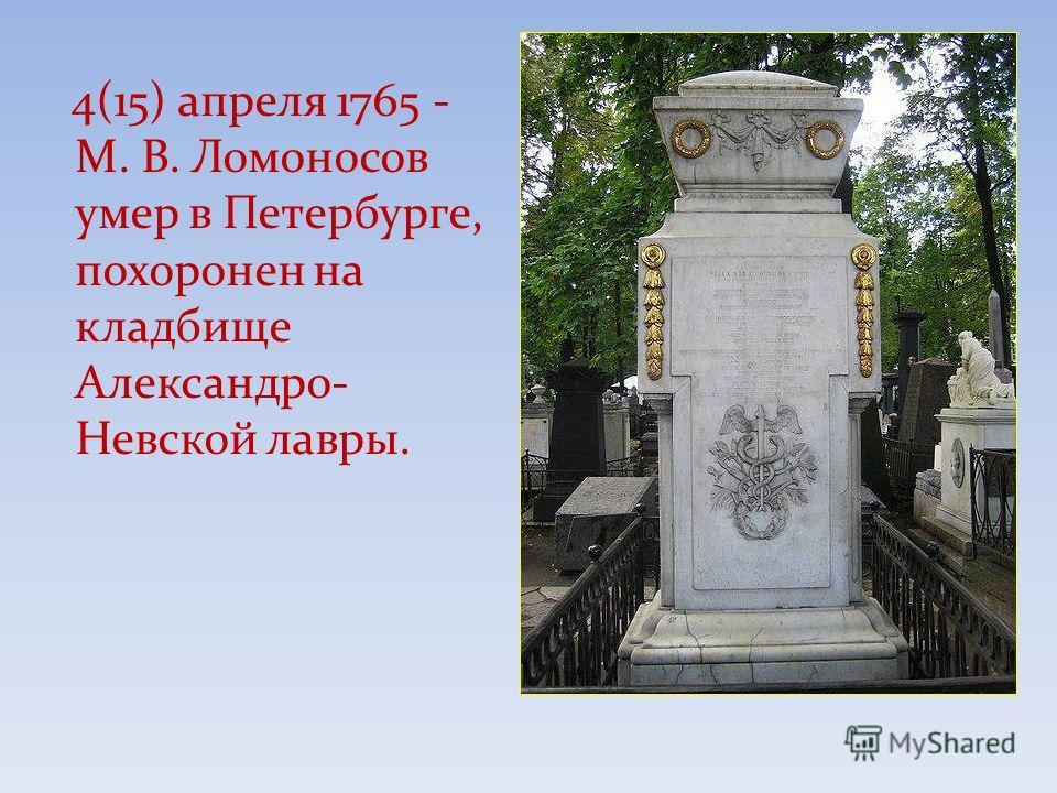 4(15) апреля 1765 - М. В. Ломоносов умер в Петербурге, похоронен на кладбище Александро- Невской лавры.