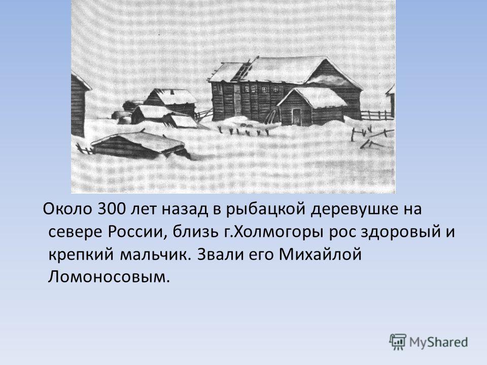 Около 300 лет назад в рыбацкой деревушке на севере России, близь г.Холмогоры рос здоровый и крепкий мальчик. Звали его Михайлой Ломоносовым.