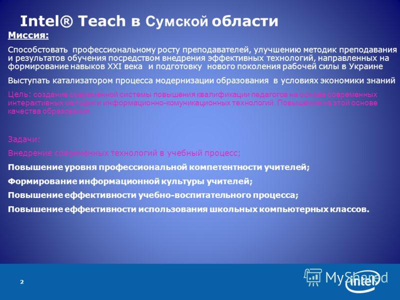 2 Intel® Teach в Сумской области Миссия: Способстовать профессиональному росту преподавателей, улучшению методик преподавания и результатов обучения посредством внедрения эффективных технологий, направленных на формирование навыков ХХI века и подгото