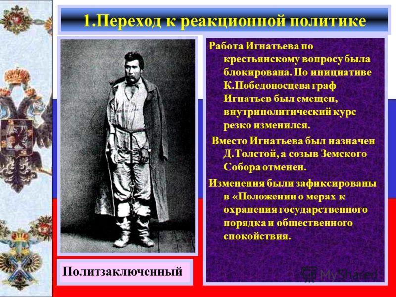 Работа Игнатьева по крестьянскому вопросу была блокирована. По инициативе К.Победоносцева граф Игнатьев был смещен, внутриполитический курс резко изменился. Вместо Игнатьева был назначен Д.Толстой, а созыв Земского Собора отменен. Изменения были зафи