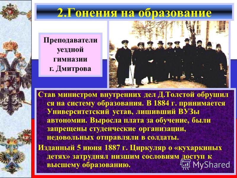 Став министром внутренних дел Д.Толстой обрушил ся на систему образования. В 1884 г. принимается Университетский устав, лишивший ВУЗы автономии. Выросла плата за обучение, были запрещены студенческие организации, недовольных отправляли в солдаты. Изд
