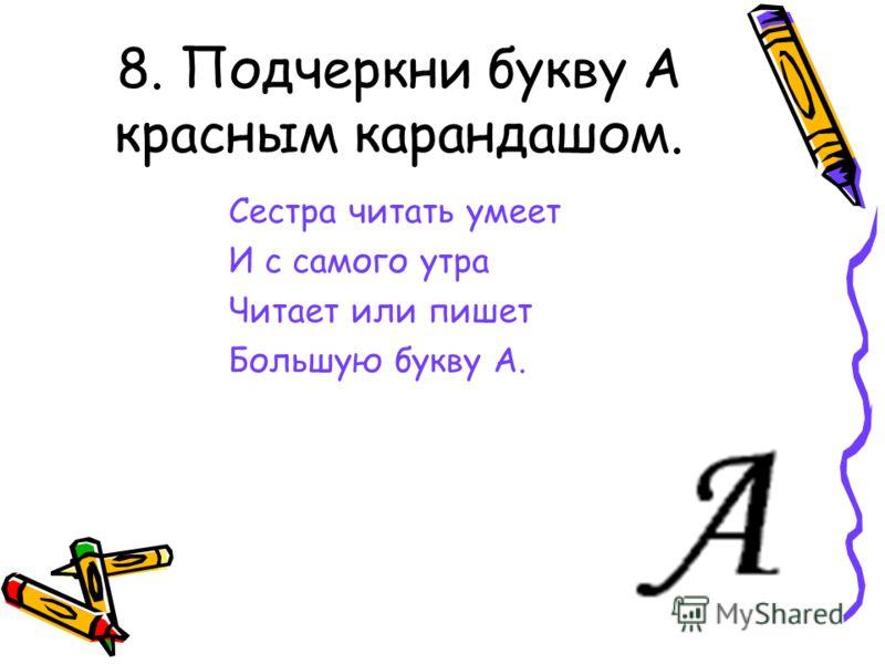8. Подчеркни букву А красным карандашом. Сестра читать умеет И с самого утра Читает или пишет Большую букву А.
